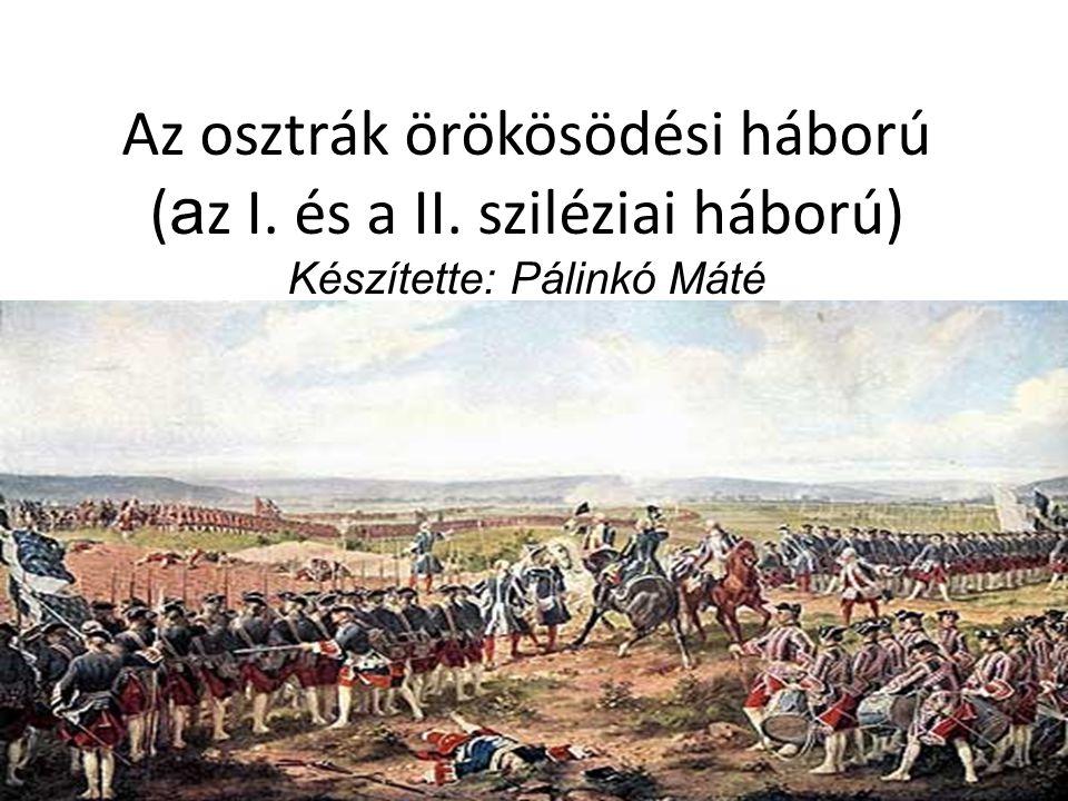 Az osztrák örökösödési háború ( a z I. és a II. sziléziai háború) Készítette: Pálinkó Máté