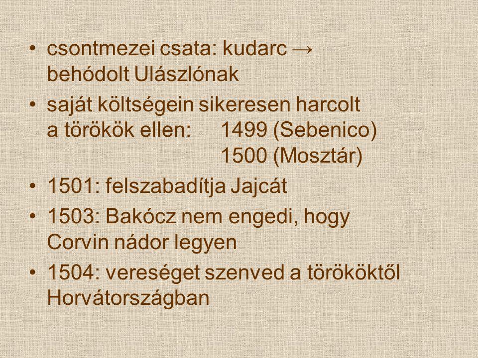 csontmezei csata: kudarc → behódolt Ulászlónak saját költségein sikeresen harcolt a törökök ellen: 1499 (Sebenico) 1500 (Mosztár) 1501: felszabadítja Jajcát 1503: Bakócz nem engedi, hogy Corvin nádor legyen 1504: vereséget szenved a törököktől Horvátországban