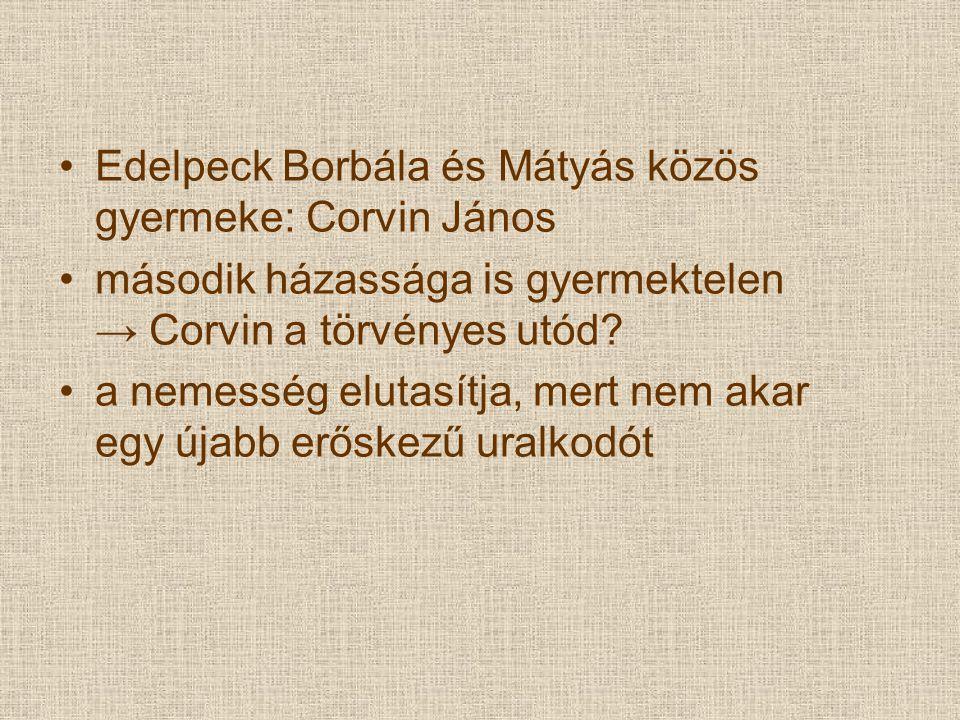 Edelpeck Borbála és Mátyás közös gyermeke: Corvin János második házassága is gyermektelen → Corvin a törvényes utód? a nemesség elutasítja, mert nem a