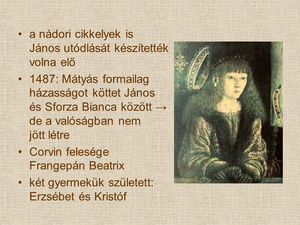 a nádori cikkelyek is János utódlását készítették volna elő 1487: Mátyás formailag házasságot köttet János és Sforza Bianca között → de a valóságban nem jött létre Corvin felesége Frangepán Beatrix két gyermekük született: Erzsébet és Kristóf