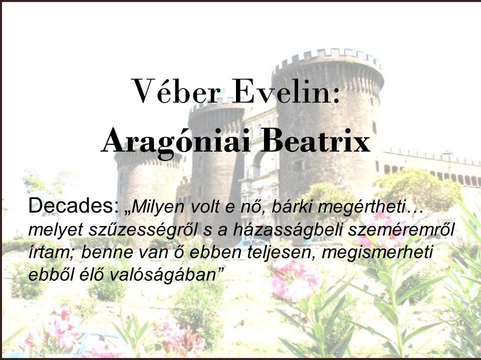 """Véber Evelin: Aragóniai Beatrix Decades: """" Milyen volt e nő, bárki megértheti… melyet szűzességről s a házasságbeli szeméremről írtam; benne van ő ebb"""