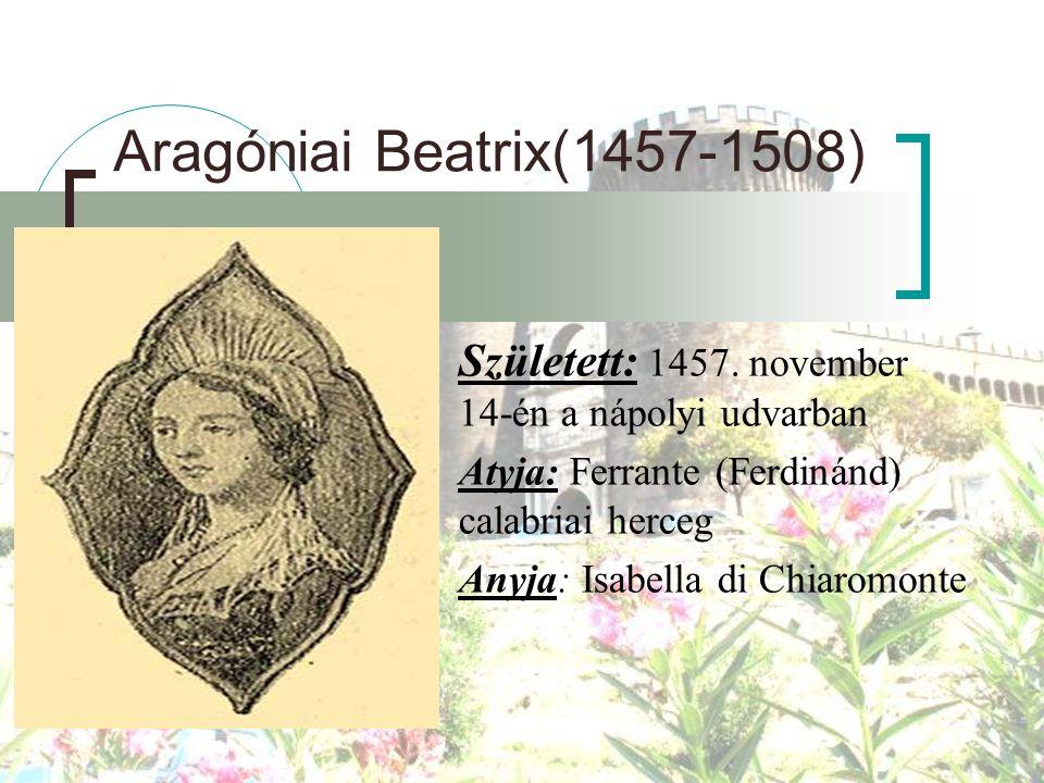 Aragóniai Beatrix(1457-1508) Született: 1457. november 14-én a nápolyi udvarban Atyja: Ferrante (Ferdinánd) calabriai herceg Anyja: Isabella di Chiar