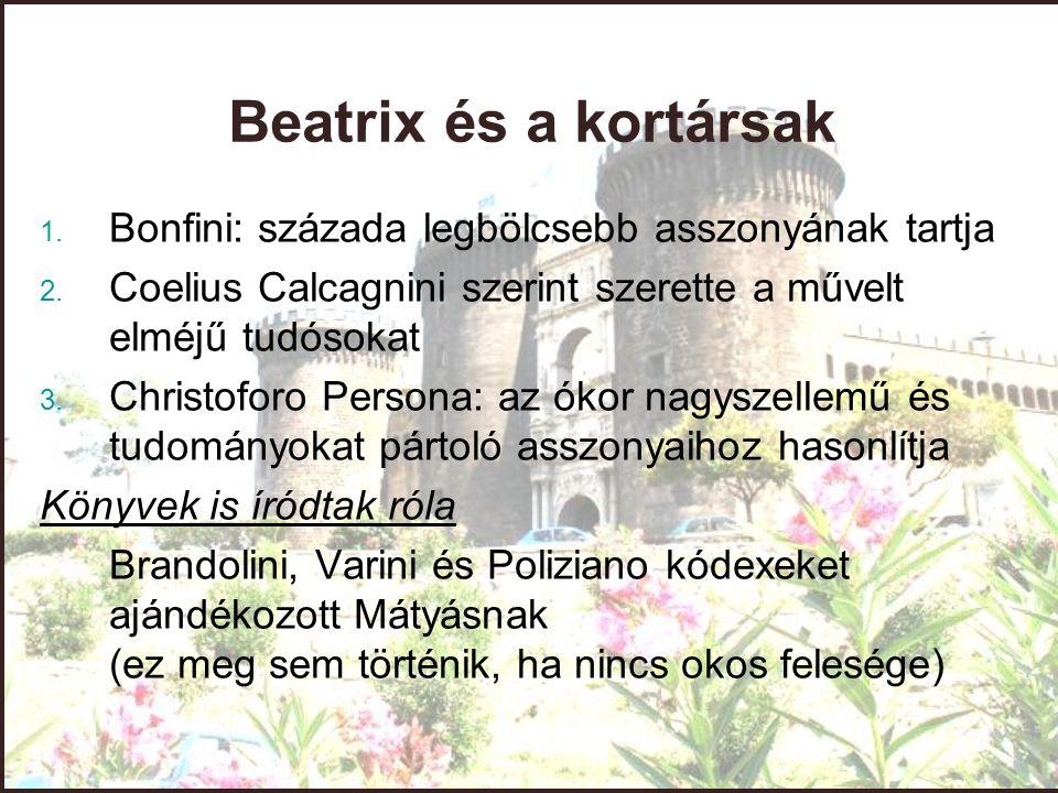 Beatrix és a kortársak 1. Bonfini: százada legbölcsebb asszonyának tartja 2. Coelius Calcagnini szerint szerette a művelt elméjű tudósokat 3. Christof