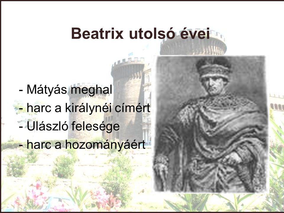 Beatrix utolsó évei - Mátyás meghal - harc a királynéi címért - Ulászló felesége - harc a hozományáért