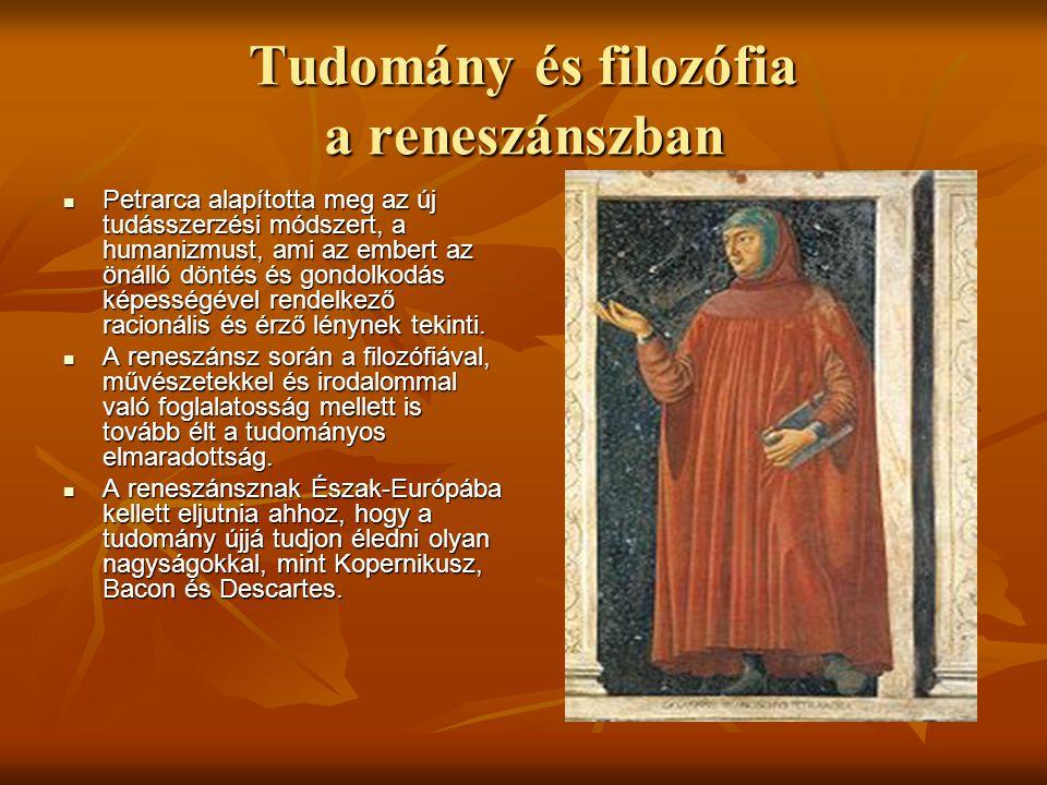Tudomány és filozófia a reneszánszban Petrarca alapította meg az új tudásszerzési módszert, a humanizmust, ami az embert az önálló döntés és gondolkod
