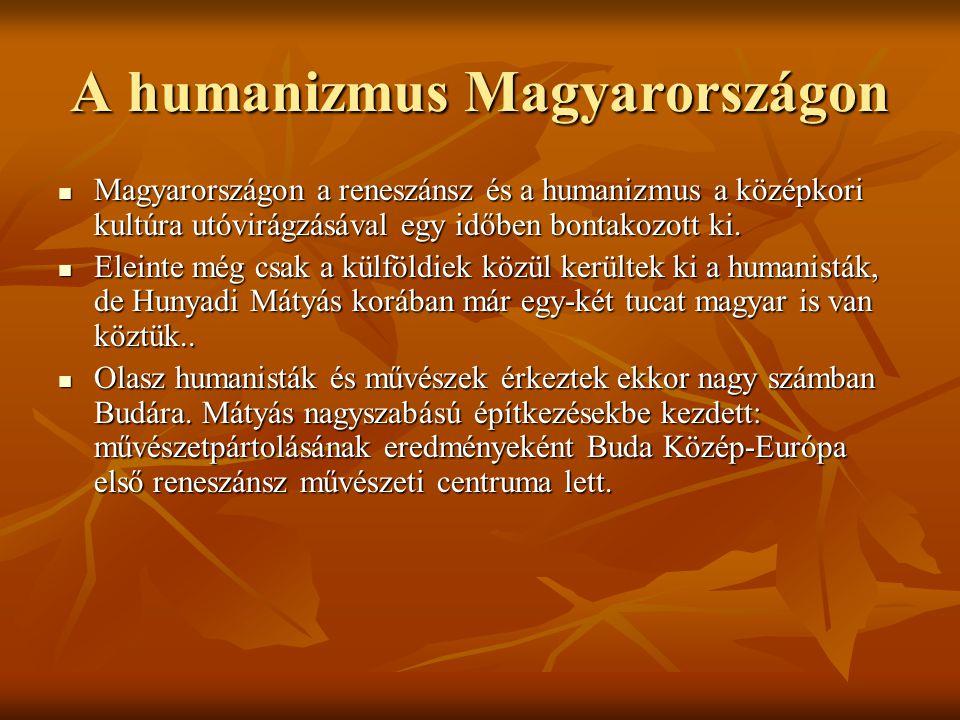 A humanizmus Magyarországon Magyarországon a reneszánsz és a humanizmus a középkori kultúra utóvirágzásával egy időben bontakozott ki. Magyarországon