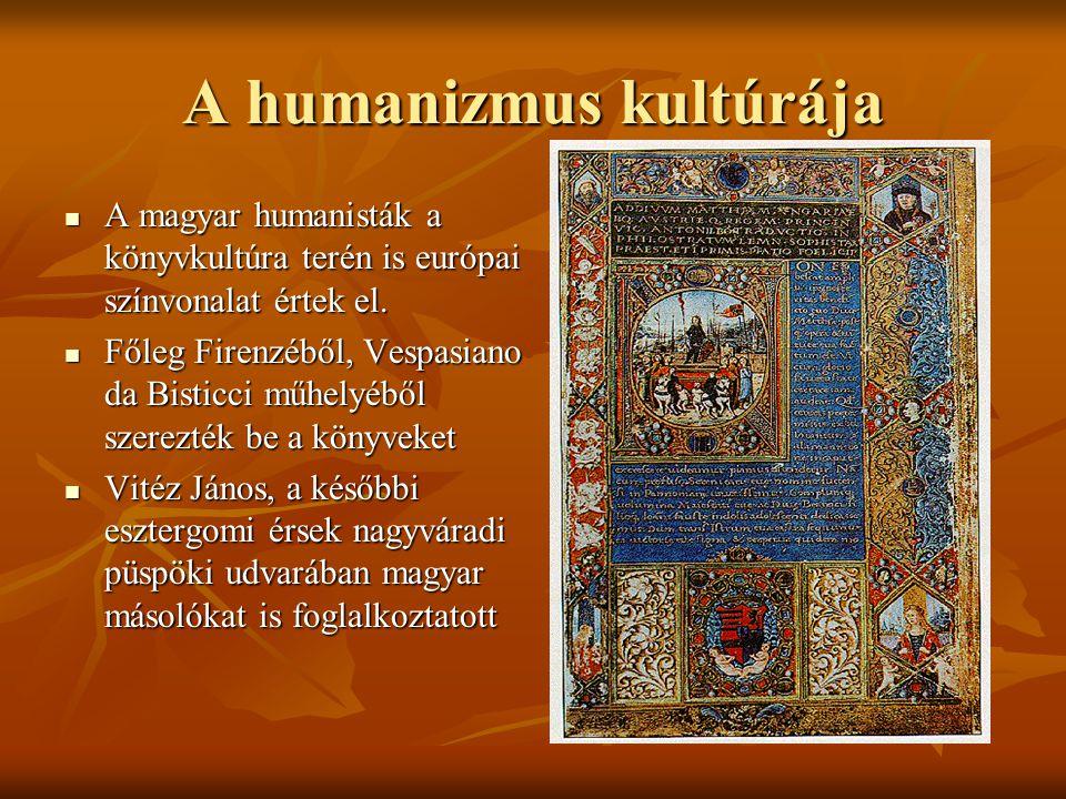 A humanizmus kultúrája A magyar humanisták a könyvkultúra terén is európai színvonalat értek el. A magyar humanisták a könyvkultúra terén is európai s
