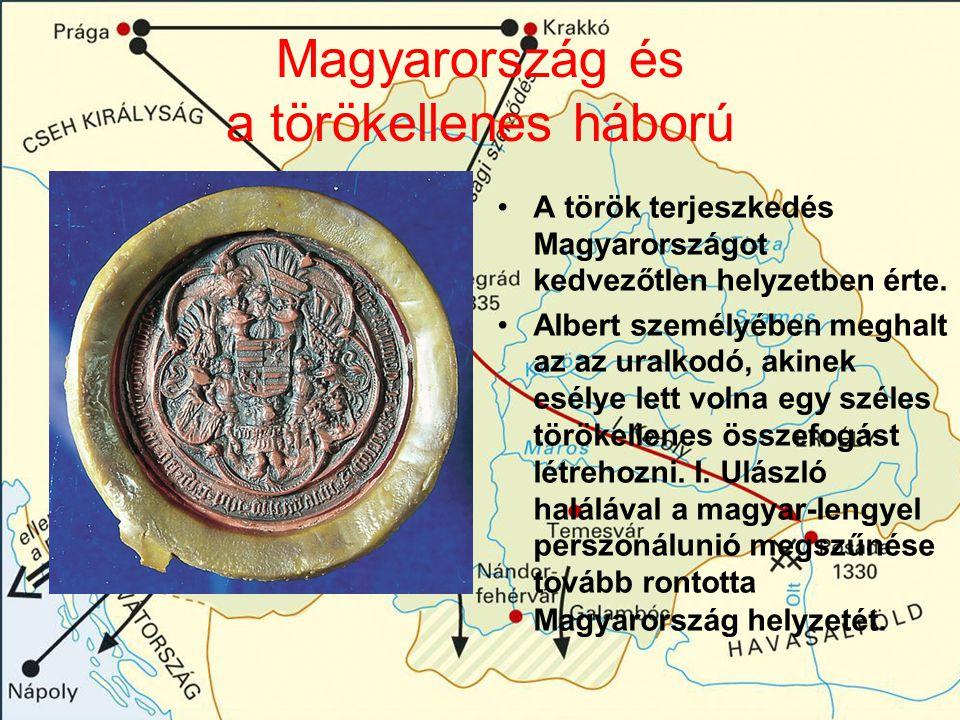 Magyarország és a törökellenes háború A török terjeszkedés Magyarországot kedvezőtlen helyzetben érte. Albert személyében meghalt az az uralkodó, akin
