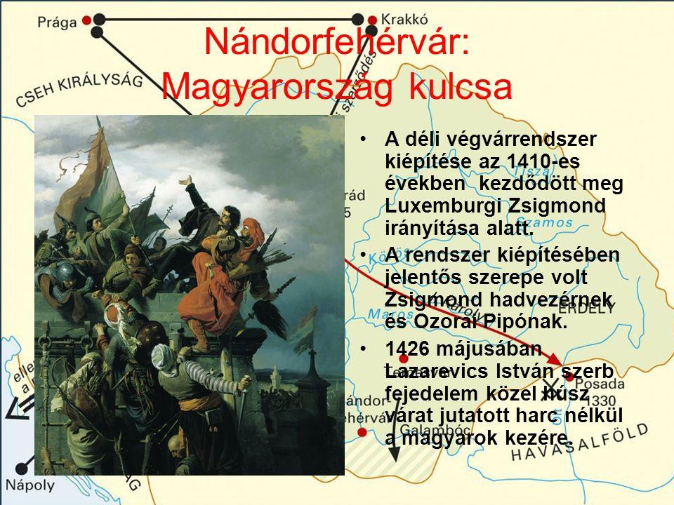 Nándorfehérvár: Magyarország kulcsa A déli végvárrendszer kiépítése az 1410-es években kezdődött meg Luxemburgi Zsigmond irányítása alatt. A rendszer