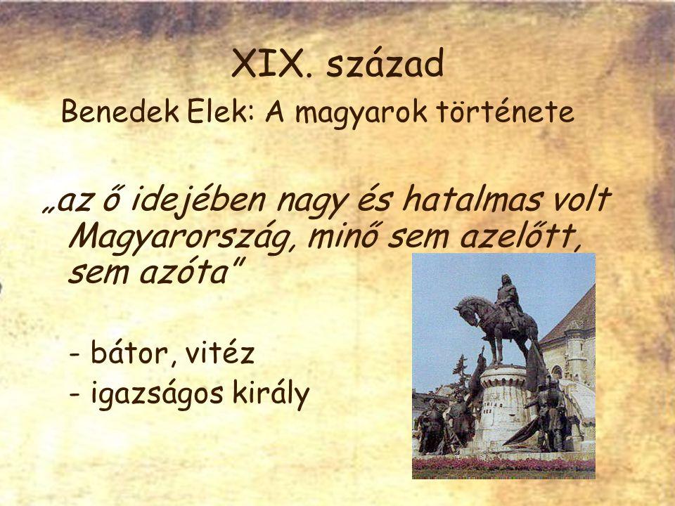 """XIX. század Benedek Elek: A magyarok története """"az ő idejében nagy és hatalmas volt Magyarország, minő sem azelőtt, sem azóta"""" - bátor, vitéz - igazsá"""