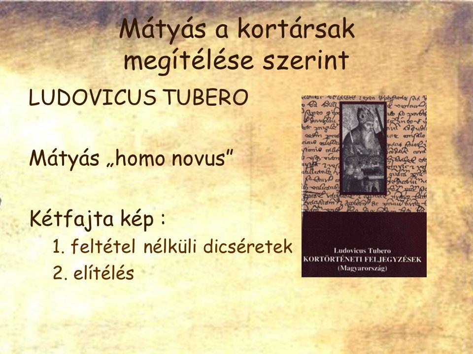 """Mátyás a kortársak megítélése szerint LUDOVICUS TUBERO Mátyás """"homo novus Kétfajta kép : 1."""