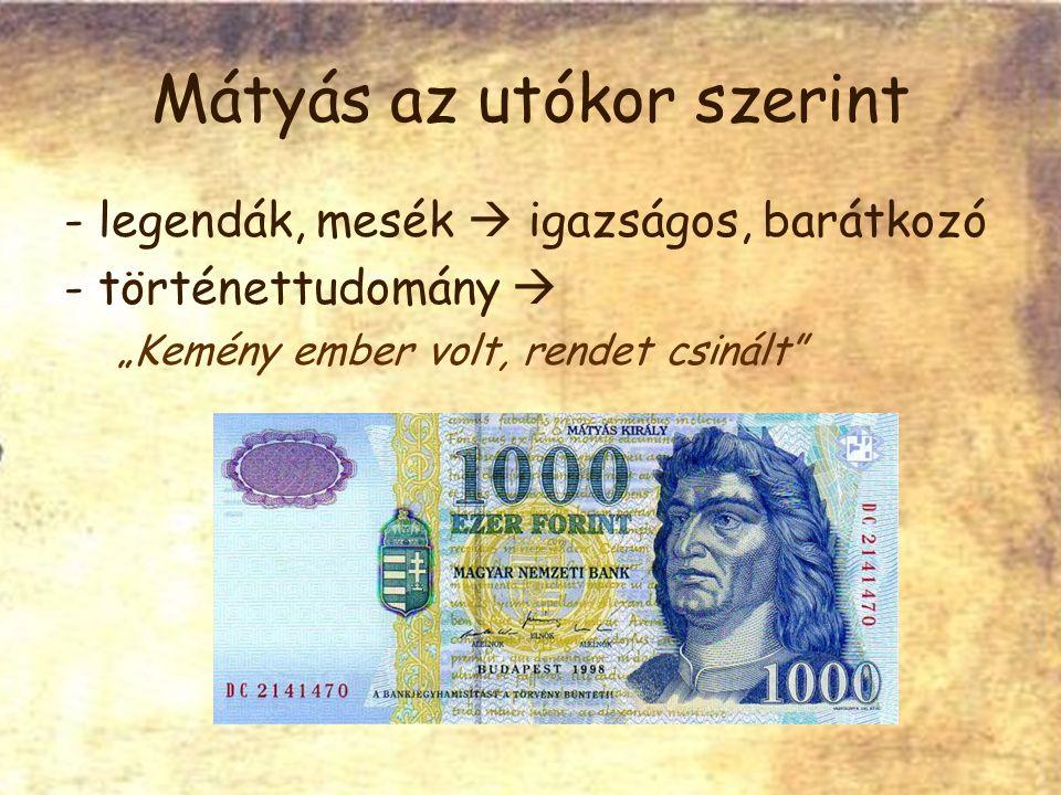 """Mátyás az utókor szerint - legendák, mesék  igazságos, barátkozó - történettudomány  """"Kemény ember volt, rendet csinált"""