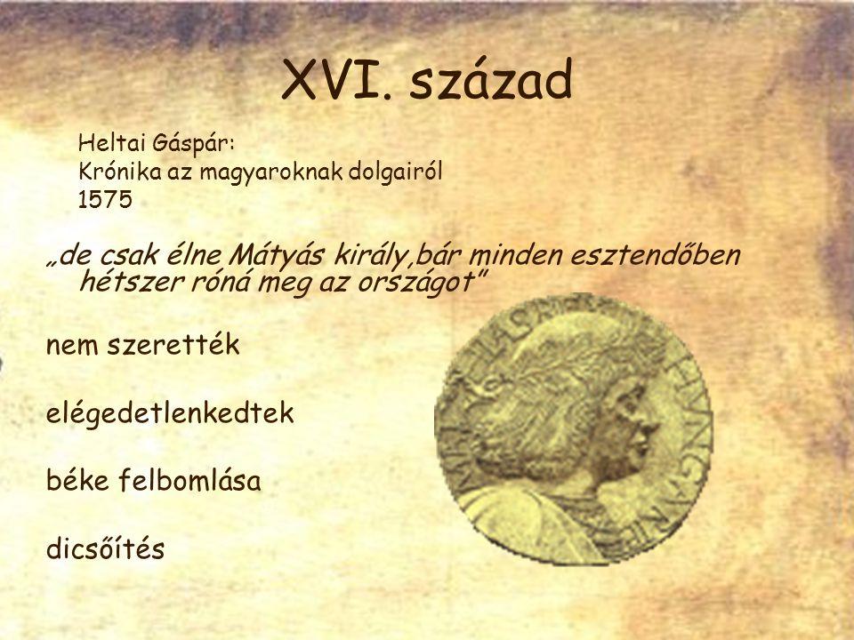 """XVI. század Heltai Gáspár: Krónika az magyaroknak dolgairól 1575 """"de csak élne Mátyás király,bár minden esztendőben hétszer róná meg az országot"""" nem"""