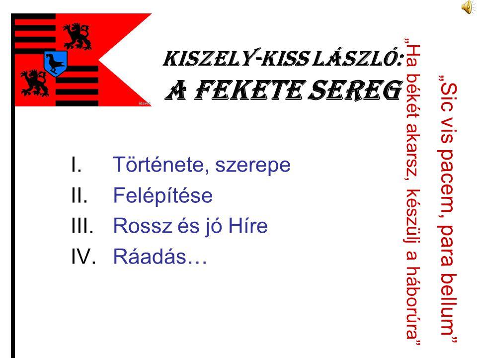 """Kiszely-Kiss László: A fekete sereg I.Története, szerepe II.Felépítése III.Rossz és jó Híre IV.Ráadás… """"Sic vis pacem, para bellum"""" """"Ha békét akarsz,"""