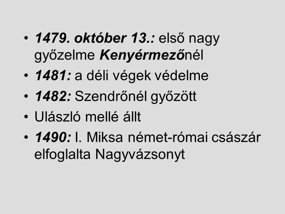 1479. október 13.: első nagy győzelme Kenyérmezőnél 1481: a déli végek védelme 1482: Szendrőnél győzött Ulászló mellé állt 1490: I. Miksa német-római