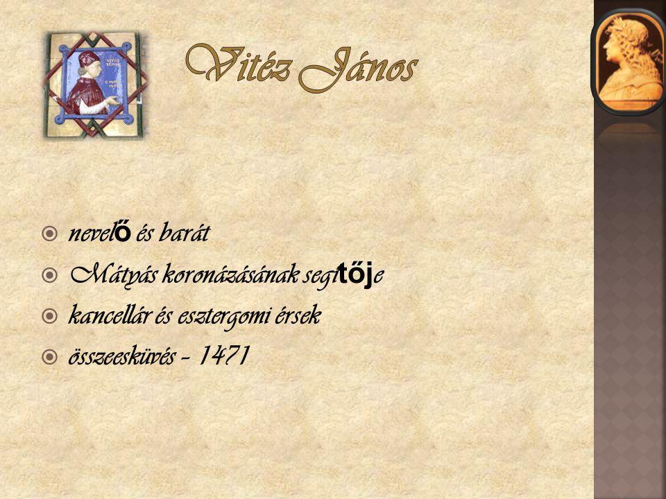  nevel ő és barát  Mátyás koronázásának segí tőj e  kancellár és esztergomi érsek  összeesküvés – 1471