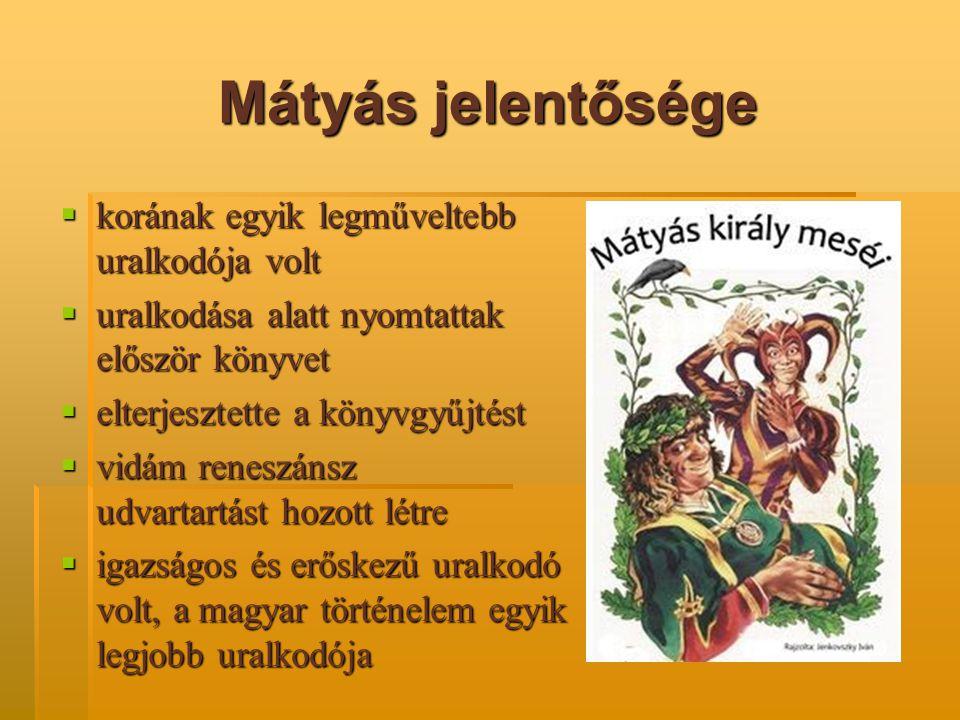 Mátyás jelentősége  korának egyik legműveltebb uralkodója volt  uralkodása alatt nyomtattak először könyvet  elterjesztette a könyvgyűjtést  vidám