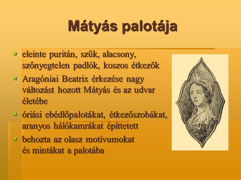 Mátyás palotája  eleinte puritán, szűk, alacsony, szőnyegtelen padlók, koszos étkezők  Aragóniai Beatrix érkezése nagy változást hozott Mátyás és az