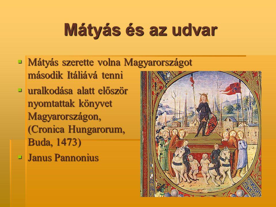 Mátyás és az udvar  Mátyás szerette volna Magyarországot második Itáliává tenni  uralkodása alatt először nyomtattak könyvet Magyarországon, (Cronic