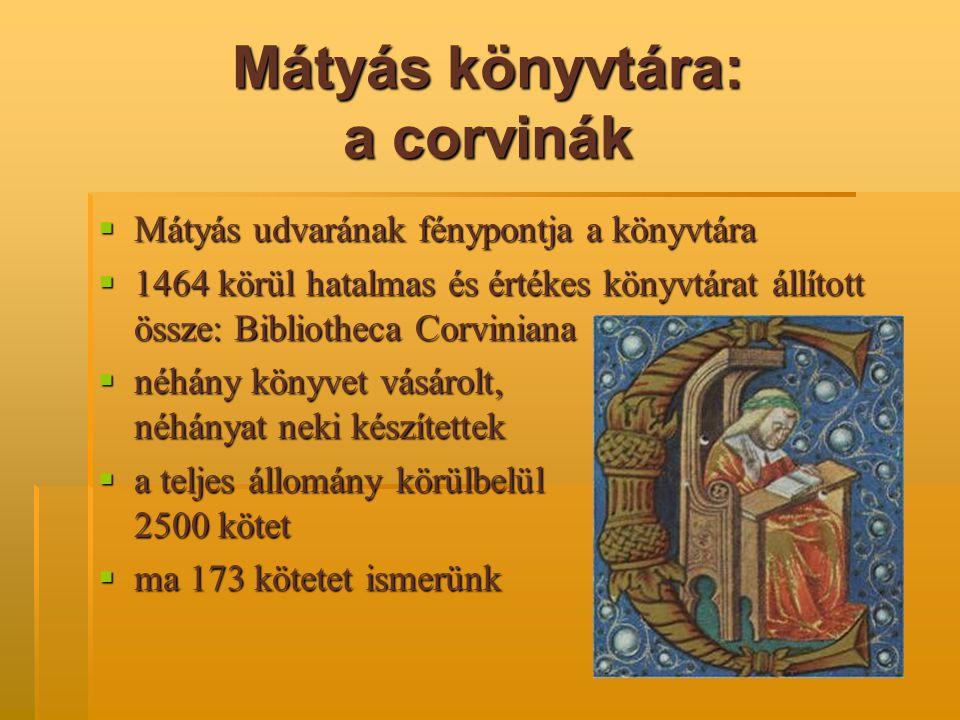 Mátyás könyvtára: a corvinák  Mátyás udvarának fénypontja a könyvtára  1464 körül hatalmas és értékes könyvtárat állított össze: Bibliotheca Corvini