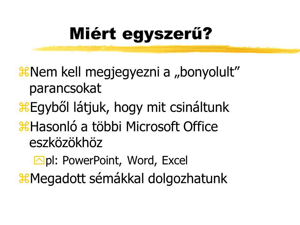 """Miért egyszerű? zNem kell megjegyezni a """"bonyolult"""" parancsokat zEgyből látjuk, hogy mit csináltunk zHasonló a többi Microsoft Office eszközökhöz ypl:"""