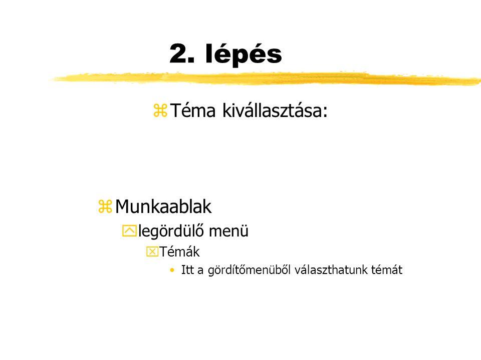 2. lépés zTéma kivállasztása: z Munkaablak ylegördülő menü xTémák Itt a gördítőmenüből választhatunk témát