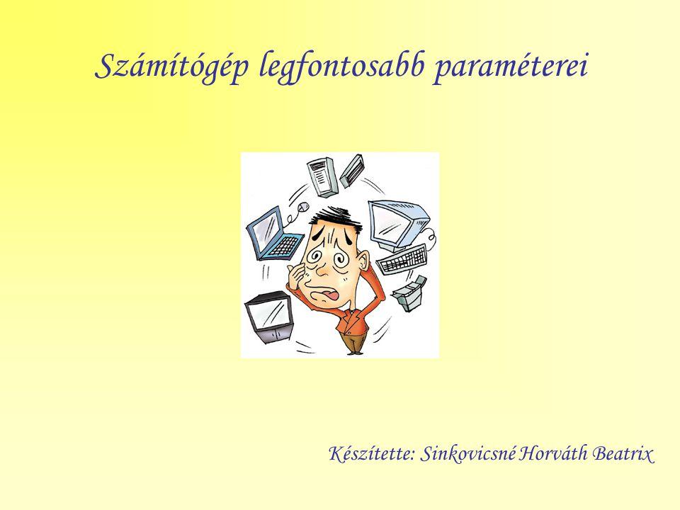 Számítógép legfontosabb paraméterei Készítette: Sinkovicsné Horváth Beatrix