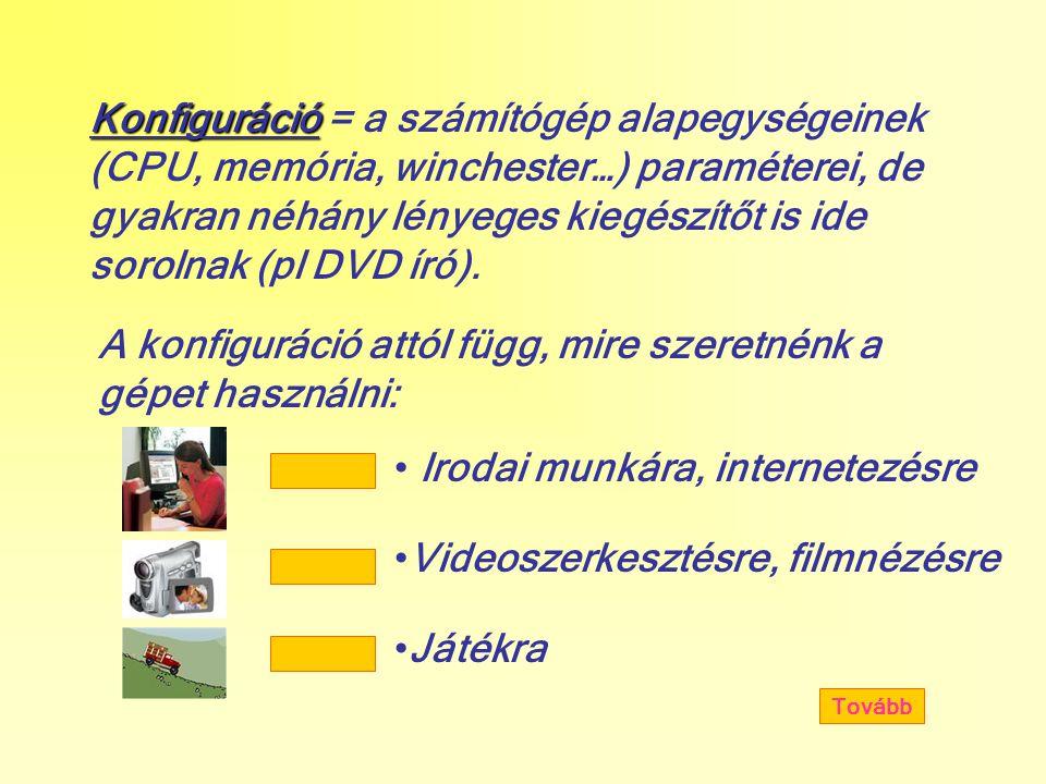 Konfiguráció Konfiguráció = a számítógép alapegységeinek (CPU, memória, winchester…) paraméterei, de gyakran néhány lényeges kiegészítőt is ide sorolnak (pl DVD író).