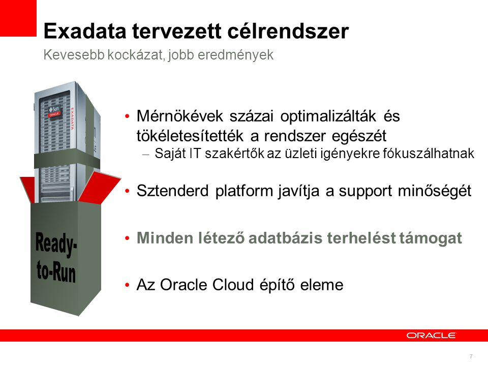 7 Exadata tervezett célrendszer Mérnökévek százai optimalizálták és tökéletesítették a rendszer egészét – Saját IT szakértők az üzleti igényekre fókuszálhatnak Sztenderd platform javítja a support minőségét Minden létező adatbázis terhelést támogat Az Oracle Cloud építő eleme Kevesebb kockázat, jobb eredmények