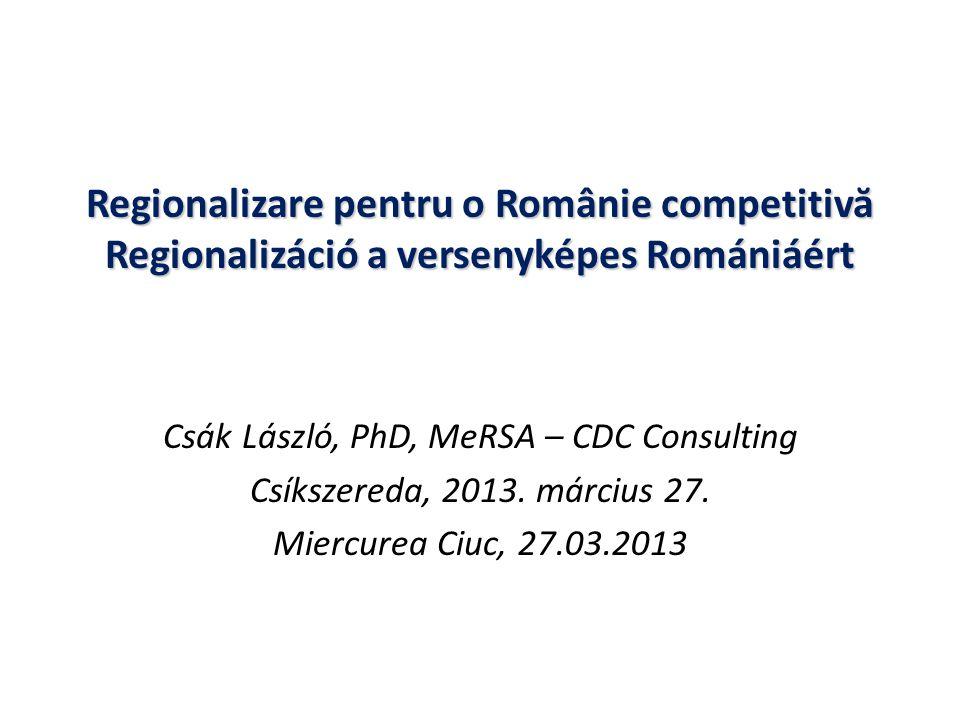 Regionalizare pentru o Românie competitiv ă Regionalizáció a versenyképes Romániáért Csák László, PhD, MeRSA – CDC Consulting Csíkszereda, 2013.