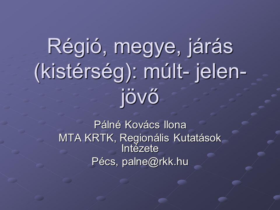 Régió, megye, járás (kistérség): múlt- jelen- jövő Pálné Kovács Ilona MTA KRTK, Regionális Kutatások Intézete Pécs, palne@rkk.hu