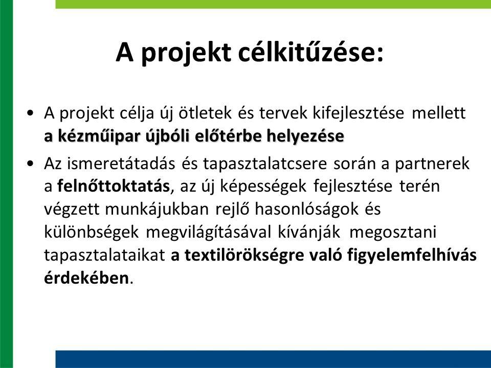 A projekt célkitűzése: a kézműipar újbóli előtérbe helyezéseA projekt célja új ötletek és tervek kifejlesztése mellett a kézműipar újbóli előtérbe helyezése Az ismeretátadás és tapasztalatcsere során a partnerek a felnőttoktatás, az új képességek fejlesztése terén végzett munkájukban rejlő hasonlóságok és különbségek megvilágításával kívánják megosztani tapasztalataikat a textilörökségre való figyelemfelhívás érdekében.