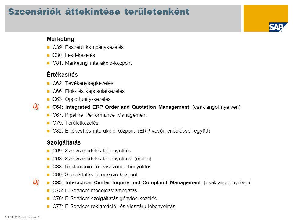 © SAP 2010 / Oldalszám: 3 Szcenáriók áttekintése területenként Marketing C39: Ésszerű kampánykezelés C30: Lead-kezelés C81: Marketing interakció-központ Értékesítés C62: Tevékenységkezelés C66: Fiók- és kapcsolatkezelés C63: Opportunity-kezelés C64: Integrated ERP Order and Quotation Management (csak angol nyelven) C67: Pipeline Performance Management C79: Területkezelés C82: Értékesítés interakció-központ (ERP vevői rendeléssel együtt) Szolgáltatás C69: Szervizrendelés-lebonyolítás C68: Szervizrendelés-lebonyolítás (önálló) C38: Reklamáció- és visszáru-lebonyolítás C80: Szolgáltatás interakció-központ C83: Interaction Center Inquiry and Complaint Management (csak angol nyelven) C75: E-Service: megoldástámogatás C76: E-Service: szolgáltatásigénylés-kezelés C77: E-Service: reklamáció- és visszáru-lebonyolítás Új
