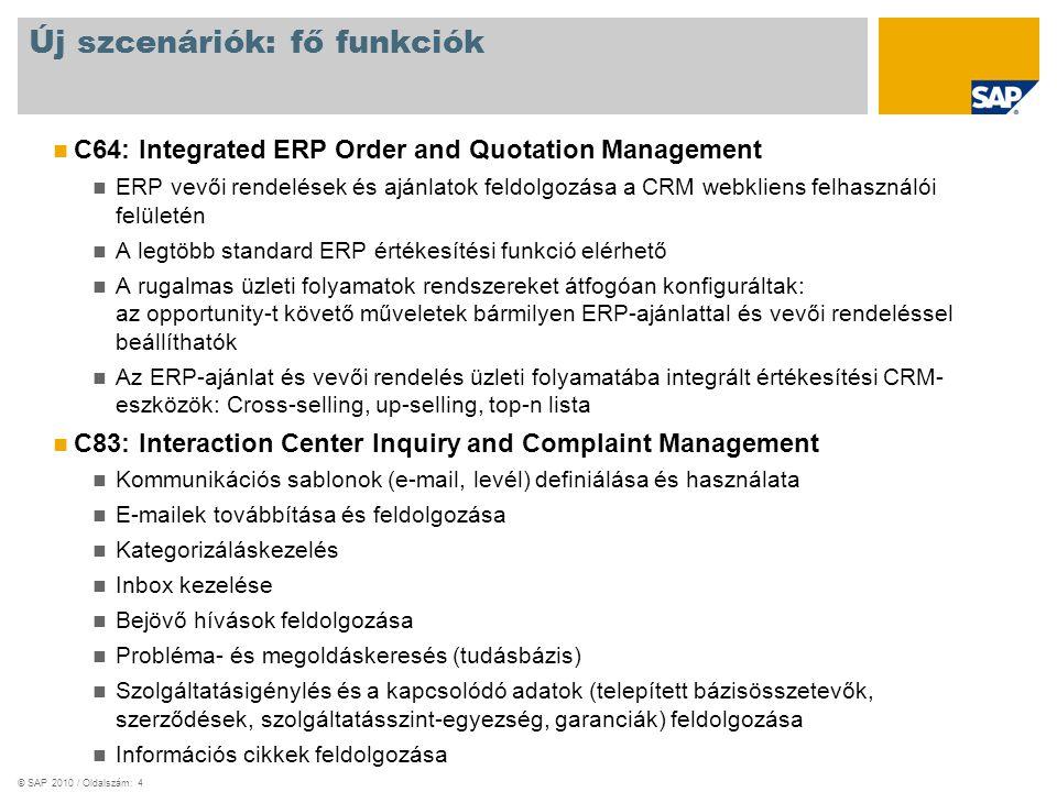© SAP 2010 / Oldalszám: 4 Új szcenáriók: fő funkciók C64: Integrated ERP Order and Quotation Management ERP vevői rendelések és ajánlatok feldolgozása a CRM webkliens felhasználói felületén A legtöbb standard ERP értékesítési funkció elérhető A rugalmas üzleti folyamatok rendszereket átfogóan konfiguráltak: az opportunity-t követő műveletek bármilyen ERP-ajánlattal és vevői rendeléssel beállíthatók Az ERP-ajánlat és vevői rendelés üzleti folyamatába integrált értékesítési CRM- eszközök: Cross-selling, up-selling, top-n lista C83: Interaction Center Inquiry and Complaint Management Kommunikációs sablonok (e-mail, levél) definiálása és használata E-mailek továbbítása és feldolgozása Kategorizáláskezelés Inbox kezelése Bejövő hívások feldolgozása Probléma- és megoldáskeresés (tudásbázis) Szolgáltatásigénylés és a kapcsolódó adatok (telepített bázisösszetevők, szerződések, szolgáltatásszint-egyezség, garanciák) feldolgozása Információs cikkek feldolgozása