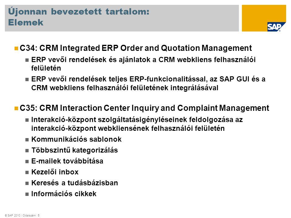 © SAP 2010 / Oldalszám: 5 Újonnan bevezetett tartalom: Elemek C34: CRM Integrated ERP Order and Quotation Management ERP vevői rendelések és ajánlatok a CRM webkliens felhasználói felületén ERP vevői rendelések teljes ERP-funkcionalitással, az SAP GUI és a CRM webkliens felhasználói felületének integrálásával C35: CRM Interaction Center Inquiry and Complaint Management Interakció-központ szolgáltatásigényléseinek feldolgozása az interakció-központ webkliensének felhasználói felületén Kommunikációs sablonok Többszintű kategorizálás E-mailek továbbítása Kezelői inbox Keresés a tudásbázisban Információs cikkek