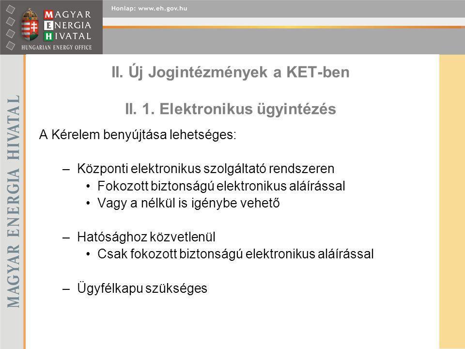 II. Új Jogintézmények a KET-ben II. 1. Elektronikus ügyintézés A Kérelem benyújtása lehetséges: –Központi elektronikus szolgáltató rendszeren Fokozott
