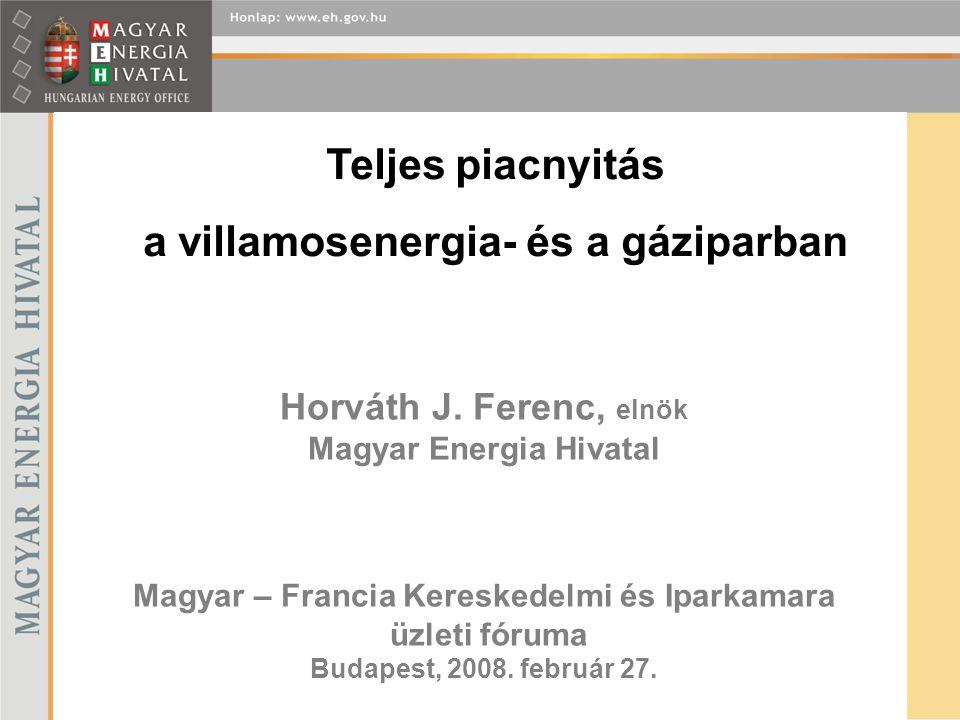 Horváth J. Ferenc, elnök Magyar Energia Hivatal Magyar – Francia Kereskedelmi és Iparkamara üzleti fóruma Budapest, 2008. február 27. Teljes piacnyitá