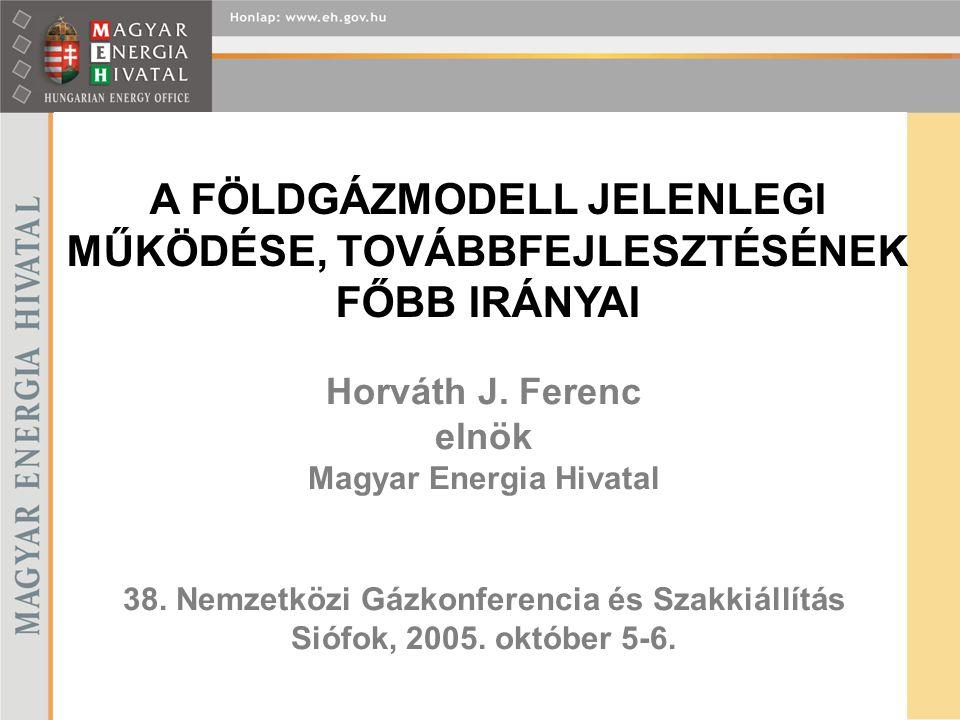 Horváth J. Ferenc elnök Magyar Energia Hivatal 38. Nemzetközi Gázkonferencia és Szakkiállítás Siófok, 2005. október 5-6. A FÖLDGÁZMODELL JELENLEGI MŰK