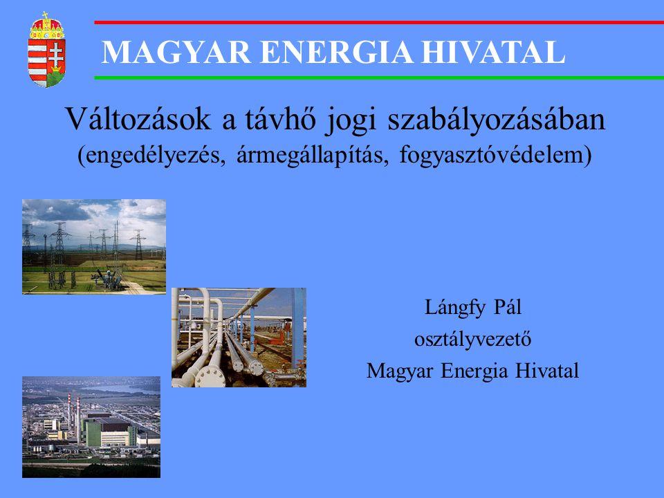 MAGYAR ENERGIA HIVATAL Változások a távhő jogi szabályozásában (engedélyezés, ármegállapítás, fogyasztóvédelem) Lángfy Pál osztályvezető Magyar Energi