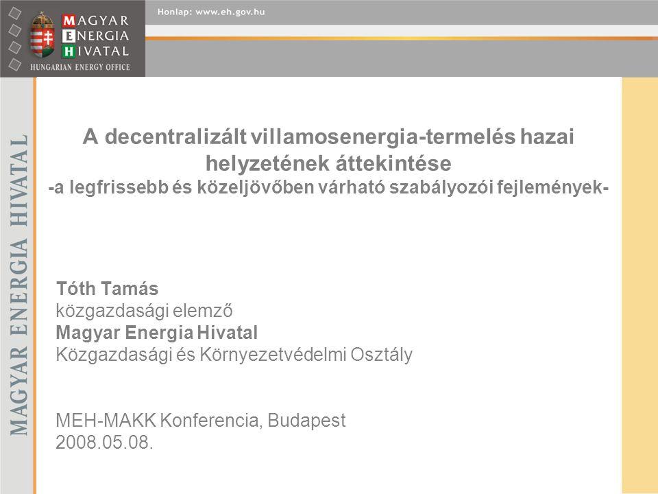 A decentralizált villamosenergia-termelés hazai helyzetének áttekintése -a legfrissebb és közeljövőben várható szabályozói fejlemények- Tóth Tamás közgazdasági elemző Magyar Energia Hivatal Közgazdasági és Környezetvédelmi Osztály MEH-MAKK Konferencia, Budapest 2008.05.08.