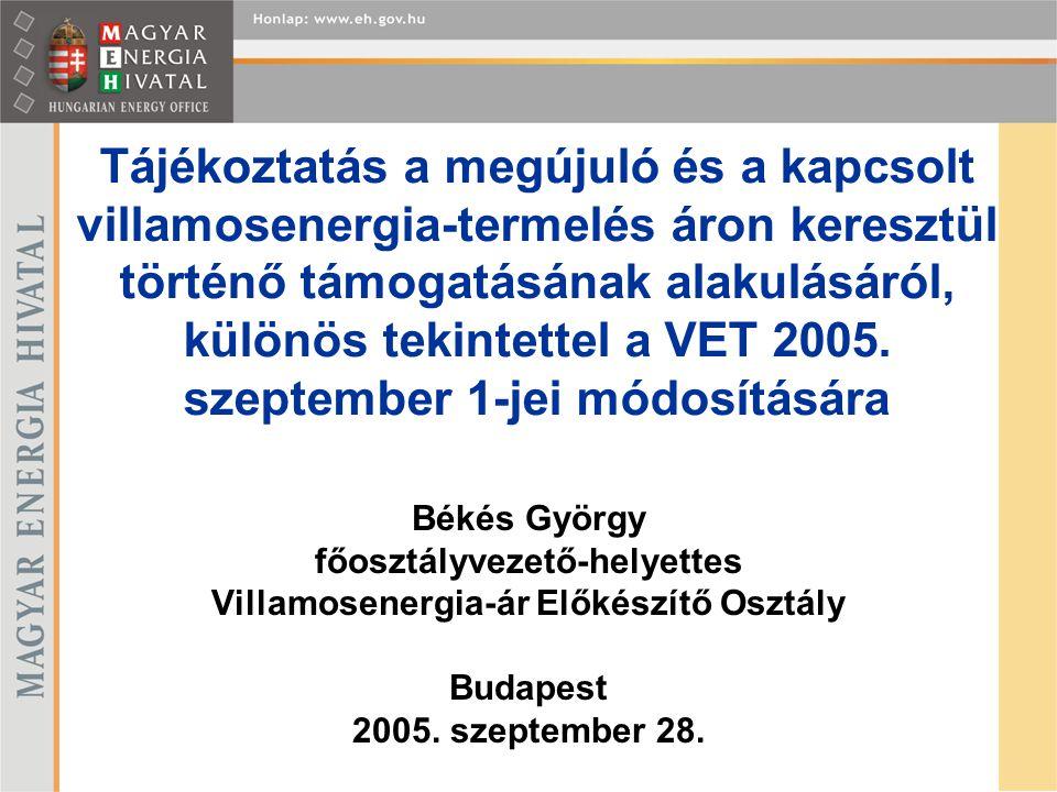 Békés György főosztályvezető-helyettes Villamosenergia-ár Előkészítő Osztály Tájékoztatás a megújuló és a kapcsolt villamosenergia-termelés áron keresztül történő támogatásának alakulásáról, különös tekintettel a VET 2005.