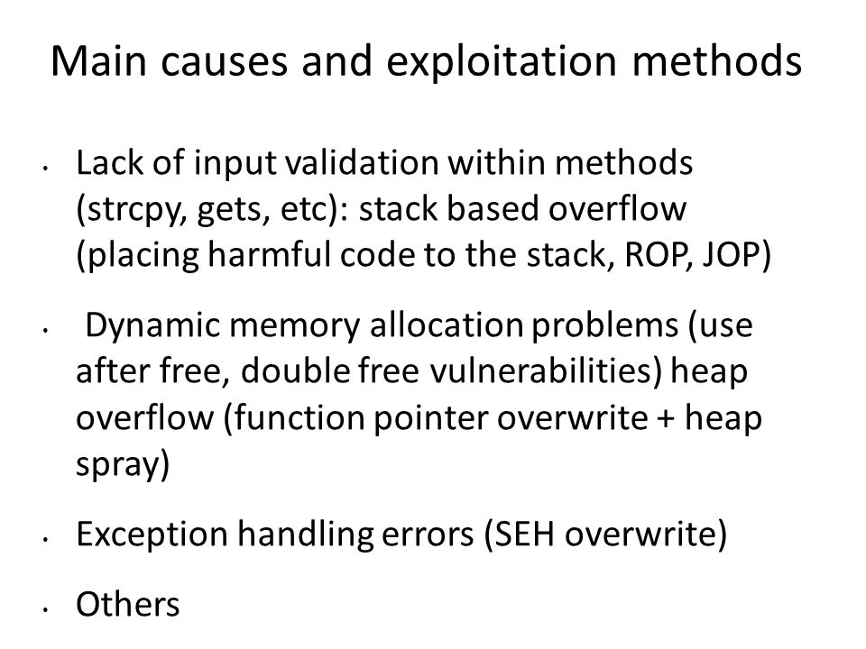 Main causes and exploitation methods Lack of input validation within methods (strcpy, gets, etc): stack based overflow (placing harmful code to the stack, ROP, JOP) Dynamic memory allocation problems (use after free, double free vulnerabilities) heap overflow (function pointer overwrite + heap spray) Exception handling errors (SEH overwrite) Others