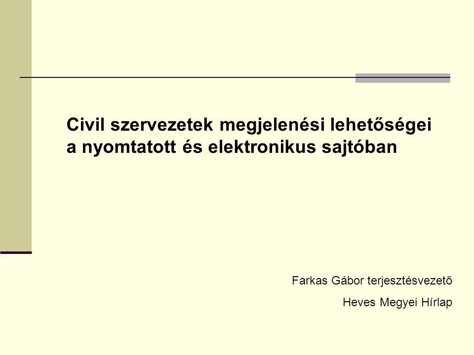 Civil szervezetek megjelenési lehetőségei a nyomtatott és elektronikus sajtóban Farkas Gábor terjesztésvezető Heves Megyei Hírlap