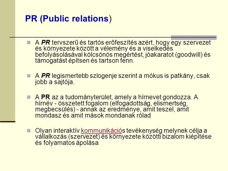 PR (Public relations) A PR tervszerű és tartós erőfeszítés azért, hogy egy szervezet és környezete között a vélemény és a viselkedés befolyásolásával kölcsönös megértést, jóakaratot (goodwill) és támogatást építsen és tartson fenn.