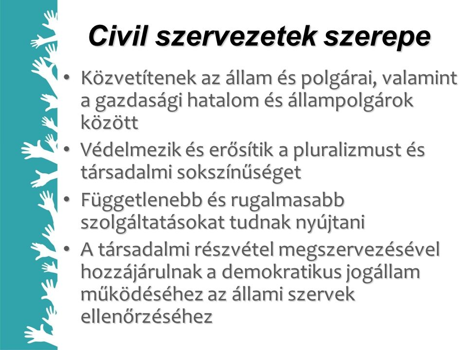 Civil szervezetek szerepe Közvetítenek az állam és polgárai, valamint a gazdasági hatalom és állampolgárok között Közvetítenek az állam és polgárai, valamint a gazdasági hatalom és állampolgárok között Védelmezik és erősítik a pluralizmust és társadalmi sokszínűséget Védelmezik és erősítik a pluralizmust és társadalmi sokszínűséget Függetlenebb és rugalmasabb szolgáltatásokat tudnak nyújtani Függetlenebb és rugalmasabb szolgáltatásokat tudnak nyújtani A társadalmi részvétel megszervezésével hozzájárulnak a demokratikus jogállam működéséhez az állami szervek ellenőrzéséhez A társadalmi részvétel megszervezésével hozzájárulnak a demokratikus jogállam működéséhez az állami szervek ellenőrzéséhez