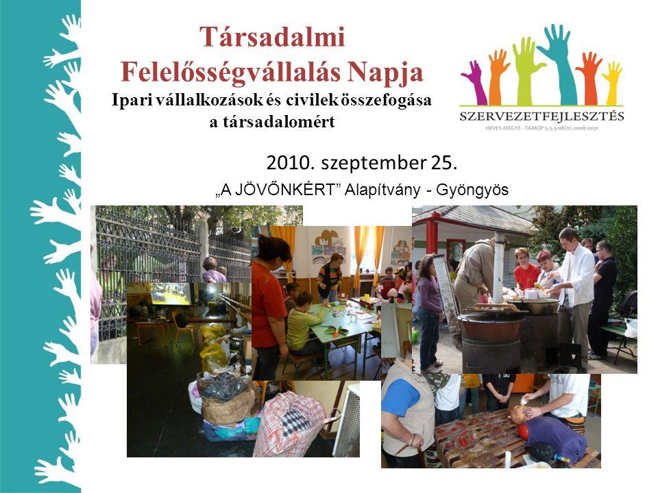 """Társadalmi Felelősségvállalás Napja Ipari vállalkozások és civilek összefogása a társadalomért 2010. szeptember 25. """"A JÖVŐNKÉRT"""" Alapítvány - Gyöngyö"""