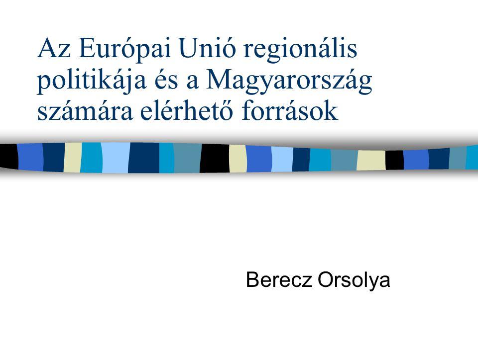 Az Európai Unió regionális politikája és a Magyarország számára elérhető források Berecz Orsolya