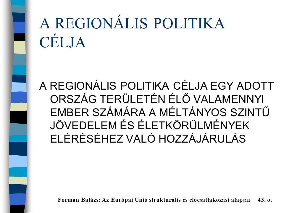 A REGIONÁLIS POLITIKA CÉLJA A REGIONÁLIS POLITIKA CÉLJA EGY ADOTT ORSZÁG TERÜLETÉN ÉLŐ VALAMENNYI EMBER SZÁMÁRA A MÉLTÁNYOS SZINTŰ JÖVEDELEM ÉS ÉLETKÖRÜLMÉNYEK ELÉRÉSÉHEZ VALÓ HOZZÁJÁRULÁS Forman Balázs: Az Európai Unió strukturális és előcsatlakozási alapjai 43.