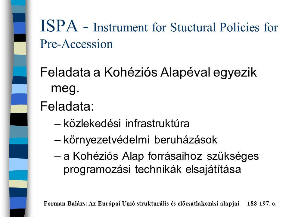 ISPA - Instrument for Stuctural Policies for Pre-Accession Feladata a Kohéziós Alapéval egyezik meg.