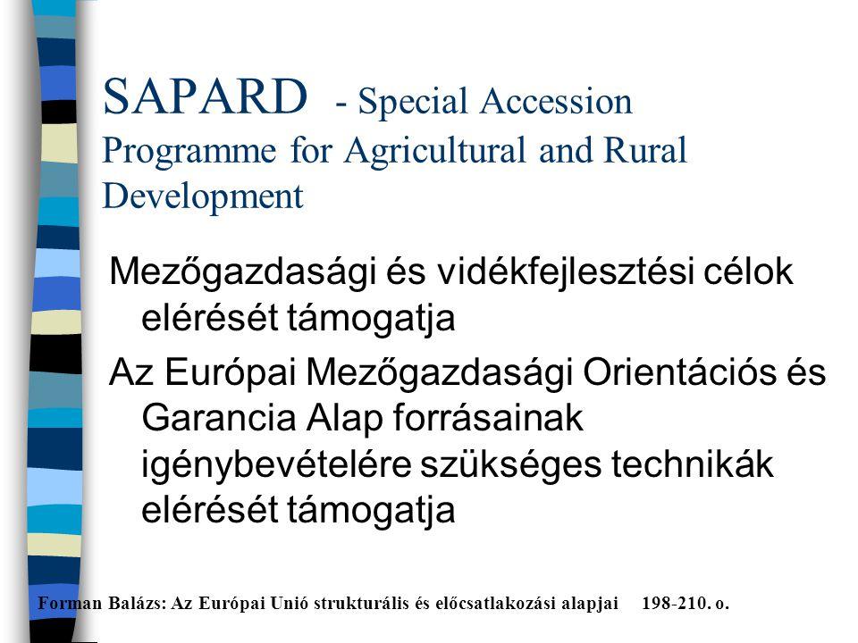 SAPARD - Special Accession Programme for Agricultural and Rural Development Mezőgazdasági és vidékfejlesztési célok elérését támogatja Az Európai Mezőgazdasági Orientációs és Garancia Alap forrásainak igénybevételére szükséges technikák elérését támogatja Forman Balázs: Az Európai Unió strukturális és előcsatlakozási alapjai 198-210.